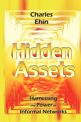 Hidden Assets: Harnessing the Power of Informal Networks - Ehin, Charles