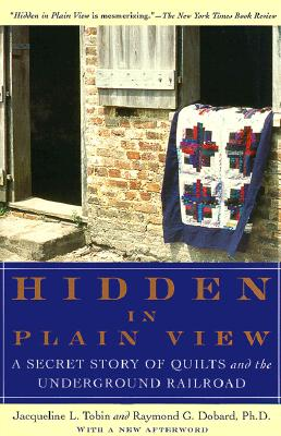 Hidden in Plain View: A Secret Story of Quilts and the Underground Railroad - Tobin, Jacqueline L, and Dobard, Raymond G