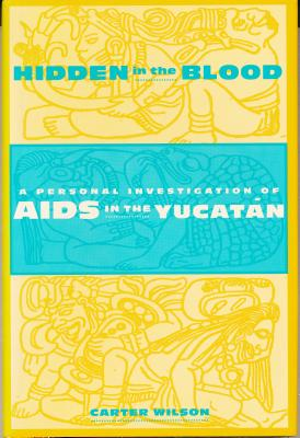 Hidden in the Blood: A Personal Investigation of AIDS in the Yucata N - Wilson, Carter, Professor