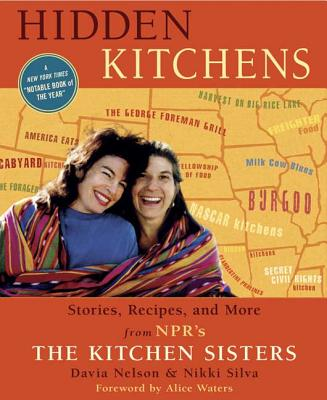 Hidden Kitchens: Stories, Recipes, and More from Npr's the Kitchen Sisters - Silva, Nikki, and Waters, Alice L (Foreword by), and Nelson, Davia
