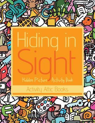 Hiding in Sight: Hidden Picture Activity Book - Activity Attic