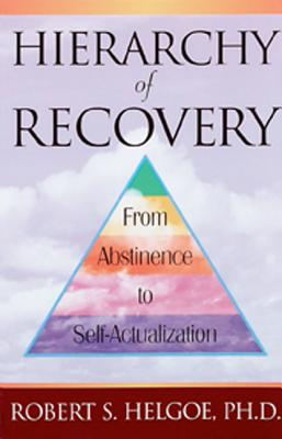 Hierarchy of Recovery: From Abstinence to Self-Actualization - Helgoe, Robert S