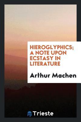 Hieroglyphics; A Note Upon Ecstasy in Literature - Machen, Arthur