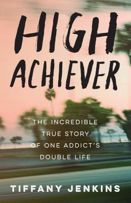 High Achiever: The Incredible True Story of One Addict's Double Life - Jenkins, Tiffany