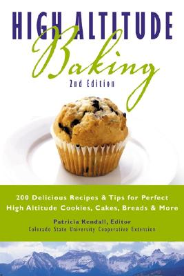 High Altitude Baking: 200 Delicious Recipes & Tips for Perfect High Altitude Cookies, Cakes, Breads & More - Kendall, Patricia (Editor)