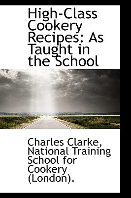 High-Class Cookery Recipes: As Taught in the School - Clarke, Charles, PhD