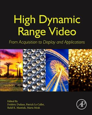 High Dynamic Range Video: From Acquisition, to Display and Applications - Dufaux, Frederic (Editor), and Le Callet, Patrick (Editor), and Mantiuk, Rafal (Editor)