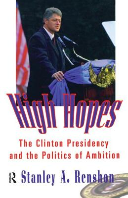 High Hopes: The Clinton Presidency and the Politics of Ambition - Renshon, Stanley A.