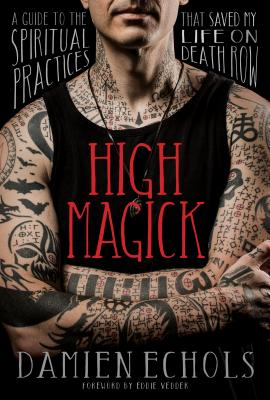 High Magick: A Guide to the Spiritual Practices That Saved My Life on Death Row - Echols, Damien, and Vedder, Eddie (Foreword by)