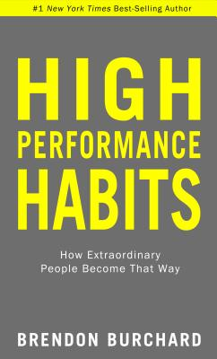 High Performance Habits: How Extraordinary People Become That Way - Burchard, Brendon