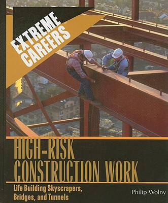 High-Risk Construction Work: Life Building Skyscrapers, Bridges, and Tunnels - Wolny, Philip