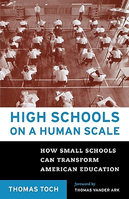 High Schools on a Human Scale: How Small Schools Can Transform American Education - Toch, Thomas, and Toch, Tom, and Ark, Tom Vander (Foreword by)