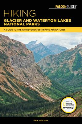 Hiking Glacier and Waterton Lakes National Parks: A Guide to the Parks' Greatest Hiking Adventures - Molvar, Erik