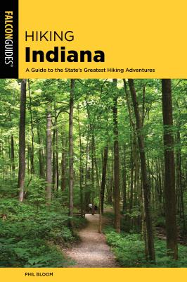 Hiking Indiana: A Guide to the State's Greatest Hiking Adventures - Bloom, Phil