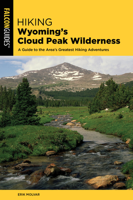 Hiking Wyoming's Cloud Peak Wilderness: A Guide to the Area's Greatest Hiking Adventures - Molvar, Erik