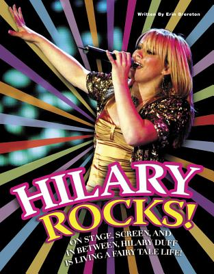 Hilary Rocks!: On Stage, Screen, and in Between, Hilary Duff Is Living a Fairy Tale Life! - Triumph Books, and Brereton, Erin