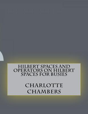 Hilbert Spaces and Operators on Hilbert Spaces for Busies - Chambers, Charlotte