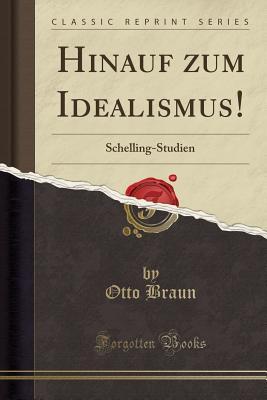 Hinauf Zum Idealismus!: Schelling-Studien (Classic Reprint) - Braun, Otto
