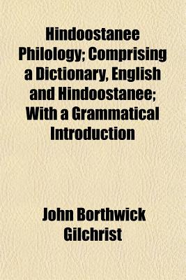 Hindoostanee Philology; Comprising a Dictionary, English and Hindoostanee; With a Grammatical Introduction - Gilchrist, John Borthwick