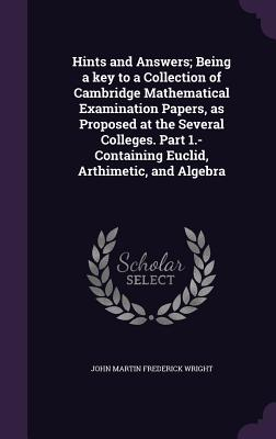 Hints and Answers; Being a Key to a Collection of Cambridge Mathematical Examination Papers, as Proposed at the Several Colleges. Part 1.- Containing Euclid, Arthimetic, and Algebra - Wright, John Martin Frederick