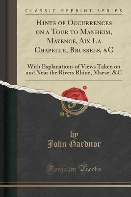 Hints of Occurrences on a Tour to Manheim, Mayence, AIX La Chapelle, Brussels, &C: With Explanations of Views Taken on and Near the Rivers Rhine, Maese, &C (Classic Reprint) - Gardnor, John