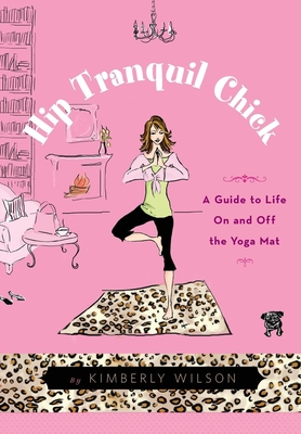 Hip Tranquil Chick: A Guide to Life on and Off the Yoga Mat - Wilson, Kimberly