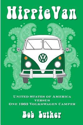 Hippie Van: United States of America Versus One 1963 Volkswagen Camper - Luther, Bob, and Rodman, Larry (Editor)