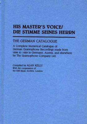 His Master's Voice/Die Stimme Seines Herrn: The German Catalogue a Complete Numerical Catalogue of German Gramophone Recordings Made from 1898 to 1929 in Germany, Austria, and Elsewhere by the Gramophone Company Ltd. - Kelly, Alan (Editor)