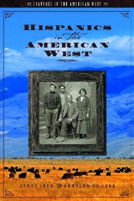 Hispanics in the American West - Iber, Jorge, and de Leon, Arnoldo, PH.D., and Zeman, Scott C, PH.D. (Editor)