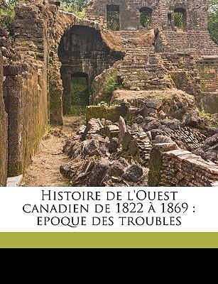Histoire de L'Ouest Canadien de 1822 a 1869: Epoque Des Troubles - Dugas, Georges 1833-1928