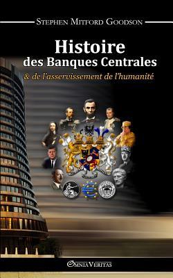 Histoire des Banques Centrales: & de L'asservissement De L'humanite - Goodson, Stephen Mitford