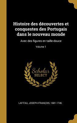 Histoire Des D?couvertes Et Conquestes Des Portugais Dans Le Nouveau Monde: Avec Des Figures En Taille-Douce; Volume 1 - 1681-1746, Lafitau Joseph-Francois