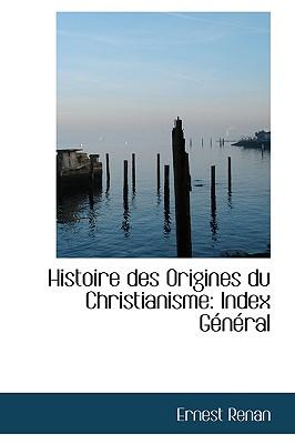 Histoire Des Origines Du Christianisme: Index G N Ral - Renan, Ernest