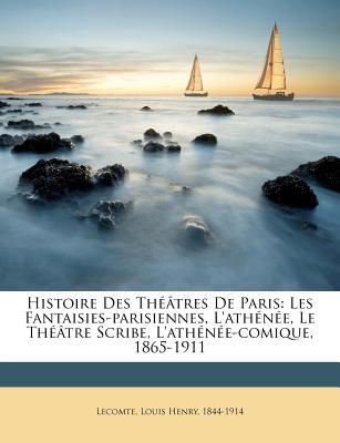 Histoire Des Theatres de Paris: Les Fantaisies-Parisiennes, L'Athenee, Le Theatre Scribe, L'Athenee-Comique, 1865-1911 (Classic Reprint) - Lecomte, Louis Henry