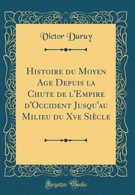 Histoire Du Moyen Age Depuis La Chute de L'Empire D'Occident Jusqu'au Milieu Du Xve Siecle... - Duruy, Victor