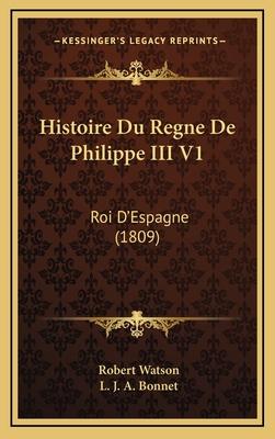 Histoire Du Regne de Philippe III V1: Roi D'Espagne (1809) - Watson, Robert, and Bonnet, L J a (Translated by)