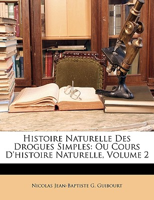 Histoire Naturelle Des Drogues Simples: Ou Cours D'Histoire Naturelle, Volume 2 - Guibourt, Nicolas Jean-Baptiste G