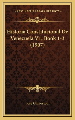 Historia Constitucional de Venezuela V1, Book 1-3 (1907) - Fortoul, Jose Gil
