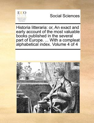 Historia Litteraria: Or, an Exact and Early Account of the Most Valuable Books Published in the Several Part of Europe. ... with a Compleat Alphabetical Index. Volume 1 of 4 - Multiple Contributors