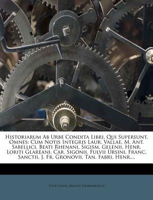 Historiarum AB Urbe Condita Libri, Qui Supersunt, Omnes: Cum Notis Integris Laur. Vallae, M. Ant. Sabellici, Beati Rhenani, Sigism. Gelenii, Henr. Loriti Glareani, Car. Sigonii, Fulvii Ursini, Franc. Sanctii, J. Fr. Gronovii, Tan. Fabri, Henr.... - Livius, Titus, and Drakenborch, Arnold