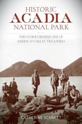 Historic Acadia National Park: The Stories Behind One of America's Great Treasures - Schmitt, Catherine