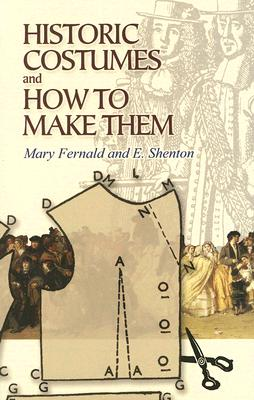 Historic Costumes and How to Make Them - Fernald, Mary, and Shenton, Eileen