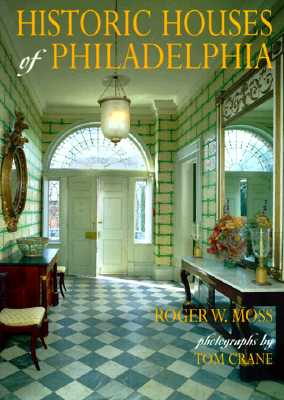 Historic Houses of Philadelphia: A Tour of the Region's Museum Homes - Moss, Roger W