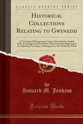 Historical Collections Relating to Gwynedd: A Township of Montgomery County, Pennsylvania, Settled, 1696, by Immigrants from Wales, with Some Data Referring to the Adjoining Township, of Montgomery, Also Settled by Welsh (Classic Reprint) - Jenkins, Howard M