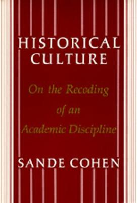 Historical Culture: On the Recoding of an Academic Discipline - Cohen, Sande, Professor