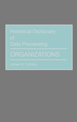 Historical Dictionary of Data Processing: Organizations - Cortada, James W