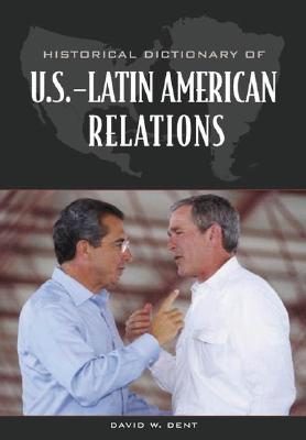 Historical Dictionary of U.S.-Latin American Relations - Dent, David W
