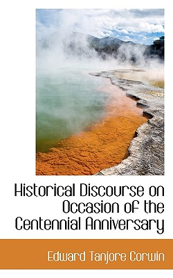 Historical Discourse on Occasion of the Centennial Anniversary - Corwin, Edward Tanjore