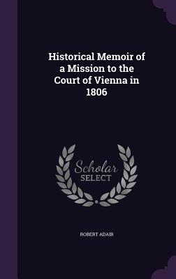 Historical Memoir of a Mission to the Court of Vienna in 1806 - Adair, Robert, Sir