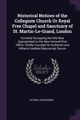 Historical Notices of the Collegiate Church or Royal Free Chapel and Sanctuary of St. Martin-Le-Grand, London: Formerly Occupying the Site Now Appropriated to the New General Post Office: Chiefly Founded on Authentic and Hitherto Inedited Manuscript Docum - Kempe, Alfred John